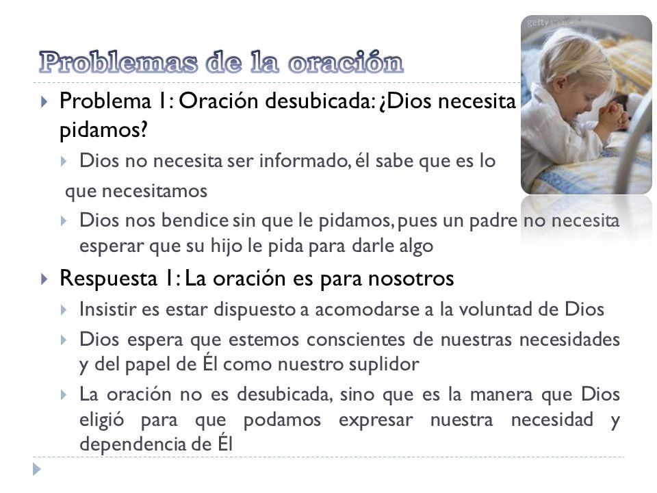 Problema 1: Oración desubicada: ¿Dios necesita que le pidamos? Dios no necesita ser informado, él sabe que es lo que necesitamos Dios nos bendice sin