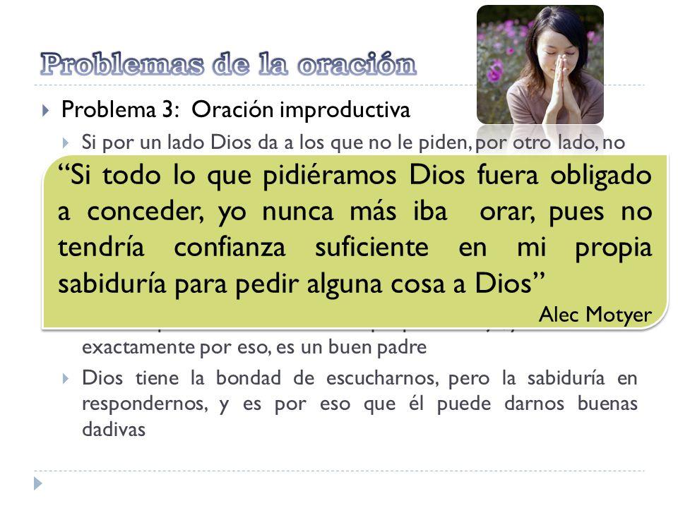 Problema 3: Oración improductiva Si por un lado Dios da a los que no le piden, por otro lado, no siempre da a los que le piden: oración no respondida