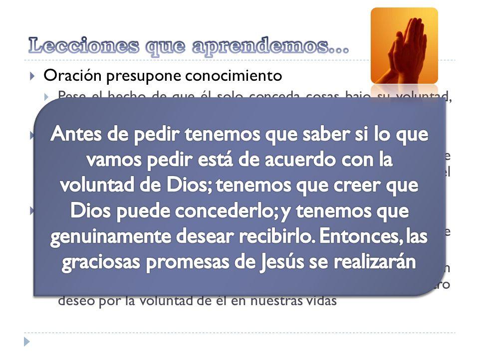 Oración presupone conocimiento Pese el hecho de que él solo conceda cosas bajo su voluntad, tenemos que descubrir cual sea esta, en su palabra Oración