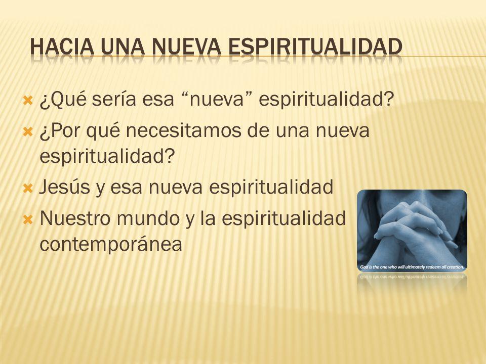 ¿Qué sería esa nueva espiritualidad. ¿Por qué necesitamos de una nueva espiritualidad.