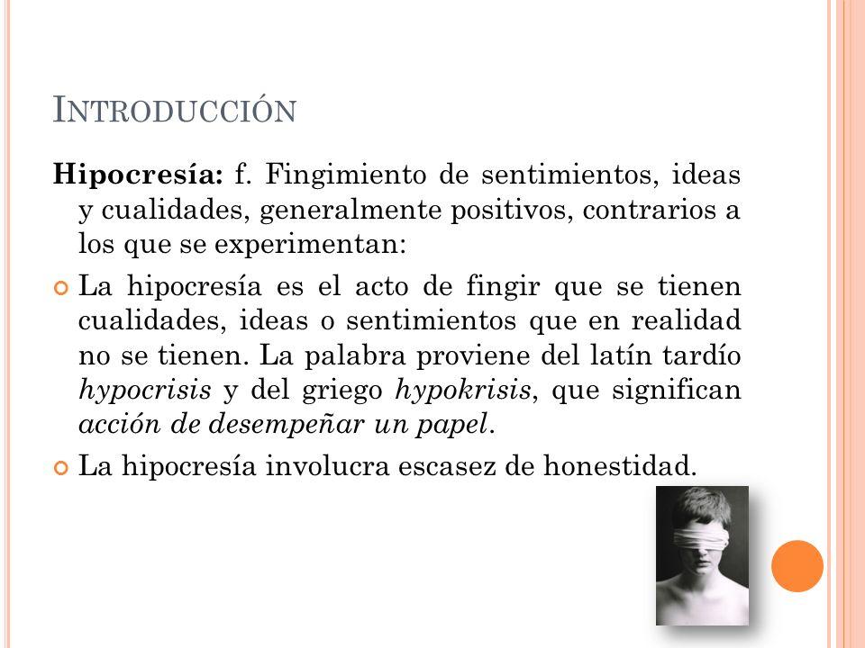 I NTRODUCCIÓN Hipocresía: f. Fingimiento de sentimientos, ideas y cualidades, generalmente positivos, contrarios a los que se experimentan: La hipocre