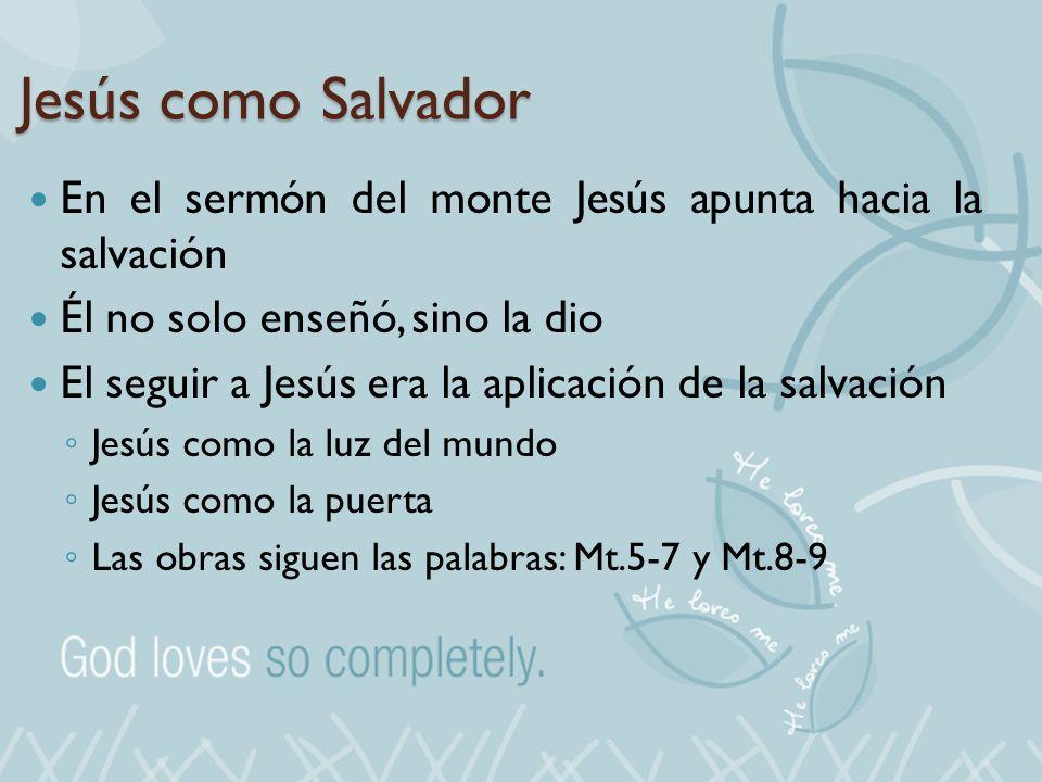 Jesús como Salvador En el sermón del monte Jesús apunta hacia la salvación Él no solo enseñó, sino la dio El seguir a Jesús era la aplicación de la sa