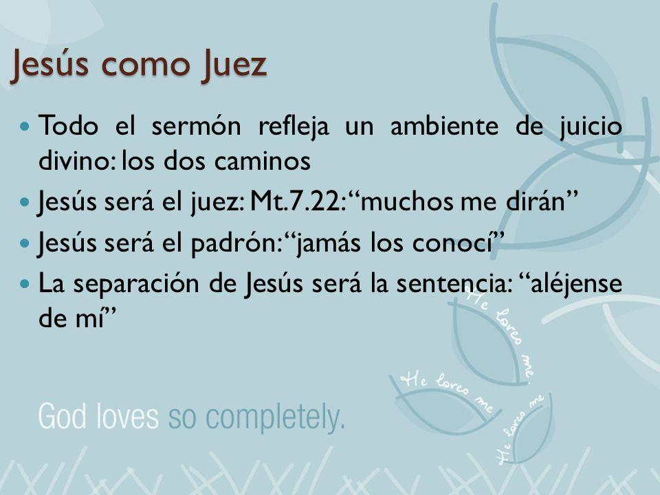 Jesús como Juez Todo el sermón refleja un ambiente de juicio divino: los dos caminos Jesús será el juez: Mt.7.22: muchos me dirán Jesús será el padrón