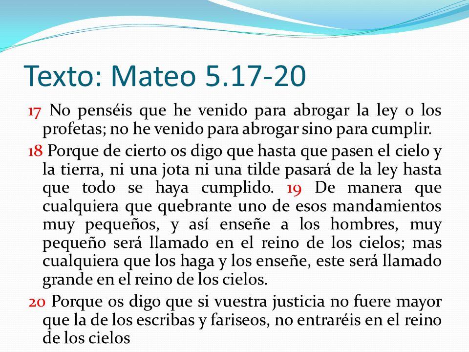 Texto: Mateo 5.17-20 17 No penséis que he venido para abrogar la ley o los profetas; no he venido para abrogar sino para cumplir.