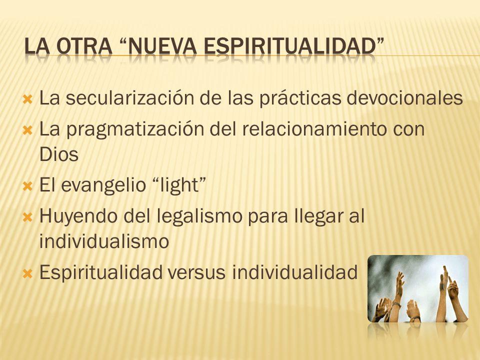 La secularización de las prácticas devocionales La pragmatización del relacionamiento con Dios El evangelio light Huyendo del legalismo para llegar al