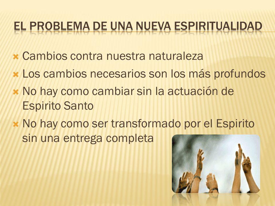 Cambios contra nuestra naturaleza Los cambios necesarios son los más profundos No hay como cambiar sin la actuación de Espirito Santo No hay como ser transformado por el Espirito sin una entrega completa