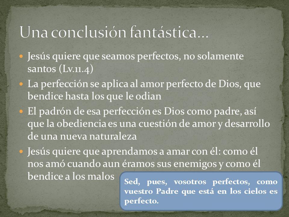 Jesús quiere que seamos perfectos, no solamente santos (Lv.11.4) La perfección se aplica al amor perfecto de Dios, que bendice hasta los que le odian El padrón de esa perfección es Dios como padre, así que la obediencia es una cuestión de amor y desarrollo de una nueva naturaleza Jesús quiere que aprendamos a amar con él: como él nos amó cuando aun éramos sus enemigos y como él bendice a los malos Sed, pues, vosotros perfectos, como vuestro Padre que está en los cielos es perfecto.