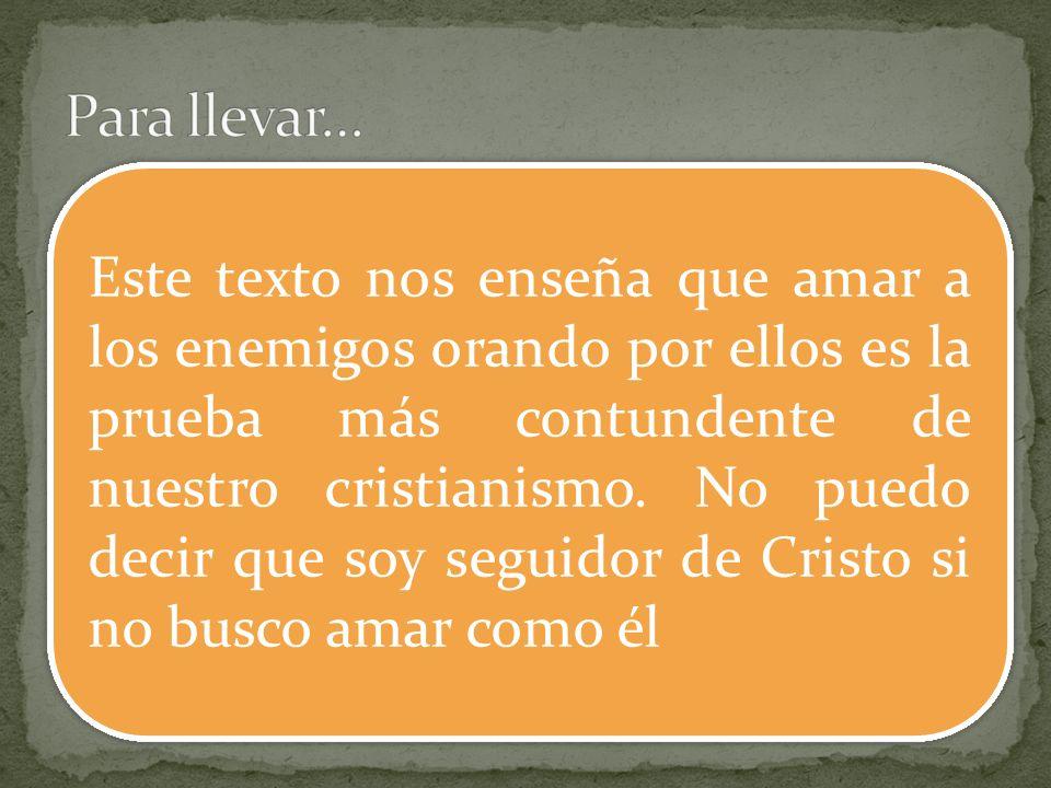 Este texto nos enseña que amar a los enemigos orando por ellos es la prueba más contundente de nuestro cristianismo. No puedo decir que soy seguidor d