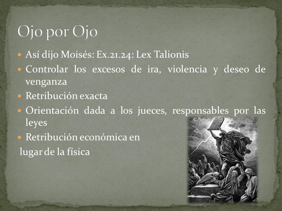 Así dijo Moisés: Ex.21.24: Lex Talionis Controlar los excesos de ira, violencia y deseo de venganza Retribución exacta Orientación dada a los jueces, responsables por las leyes Retribución económica en lugar de la física