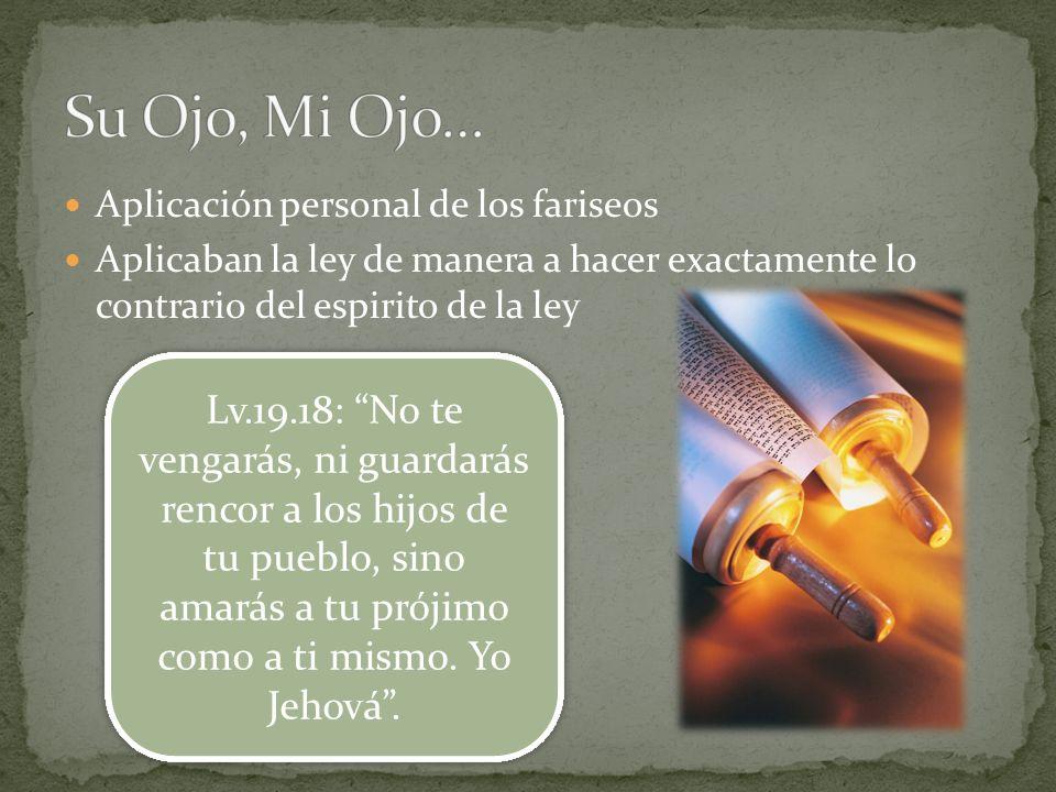 Aplicación personal de los fariseos Aplicaban la ley de manera a hacer exactamente lo contrario del espirito de la ley Lv.19.18: No te vengarás, ni gu