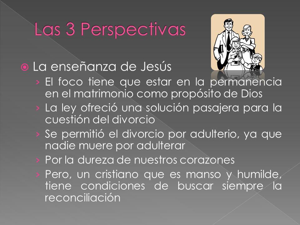 La enseñanza de Jesús El foco tiene que estar en la permanencia en el matrimonio como propósito de Dios La ley ofreció una solución pasajera para la c
