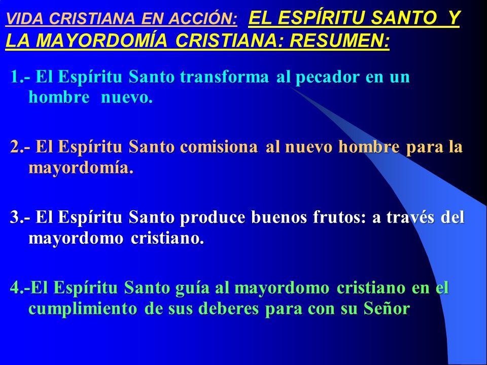 VIDA CRISTIANA EN ACCIÓN: EL ESPÍRITU SANTO Y LA MAYORDOMÍA CRISTIANA: RESUMEN: 1.- El Espíritu Santo transforma al pecador en un hombre nuevo. 2.- El