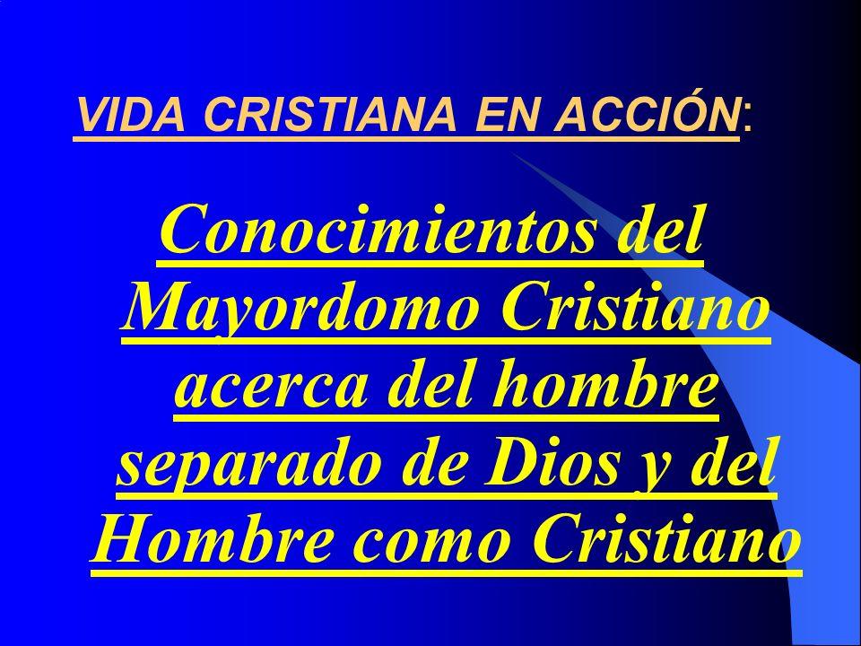 : VIDA CRISTIANA EN ACCIÓN : Conocimientos del Mayordomo Cristiano acerca del hombre separado de Dios y del Hombre como Cristiano
