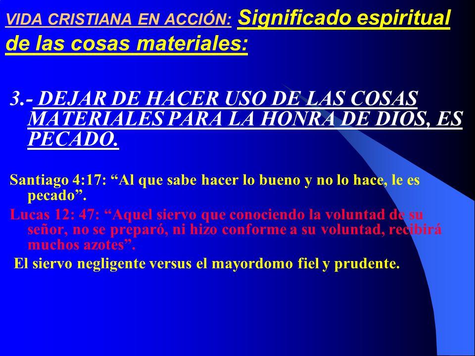 3.- DEJAR DE HACER USO DE LAS COSAS MATERIALES PARA LA HONRA DE DIOS, ES PECADO. Santiago 4:17: Al que sabe hacer lo bueno y no lo hace, le es pecado.