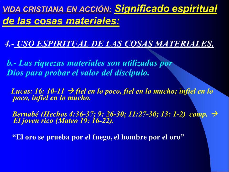 4.- USO ESPIRITUAL DE LAS COSAS MATERIALES. b.- Las riquezas materiales son utilizadas por Dios para probar el valor del discípulo. Lucas: 16: 10-11 f