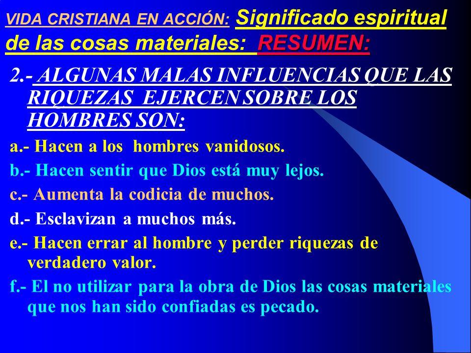 2.- ALGUNAS MALAS INFLUENCIAS QUE LAS RIQUEZAS EJERCEN SOBRE LOS HOMBRES SON: a.- Hacen a los hombres vanidosos. b.- Hacen sentir que Dios está muy le
