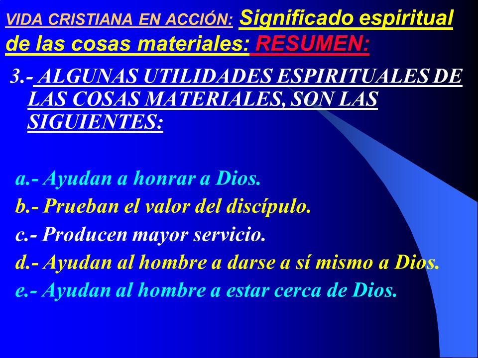 3.- ALGUNAS UTILIDADES ESPIRITUALES DE LAS COSAS MATERIALES, SON LAS SIGUIENTES: a.- Ayudan a honrar a Dios. b.- Prueban el valor del discípulo. c.- P