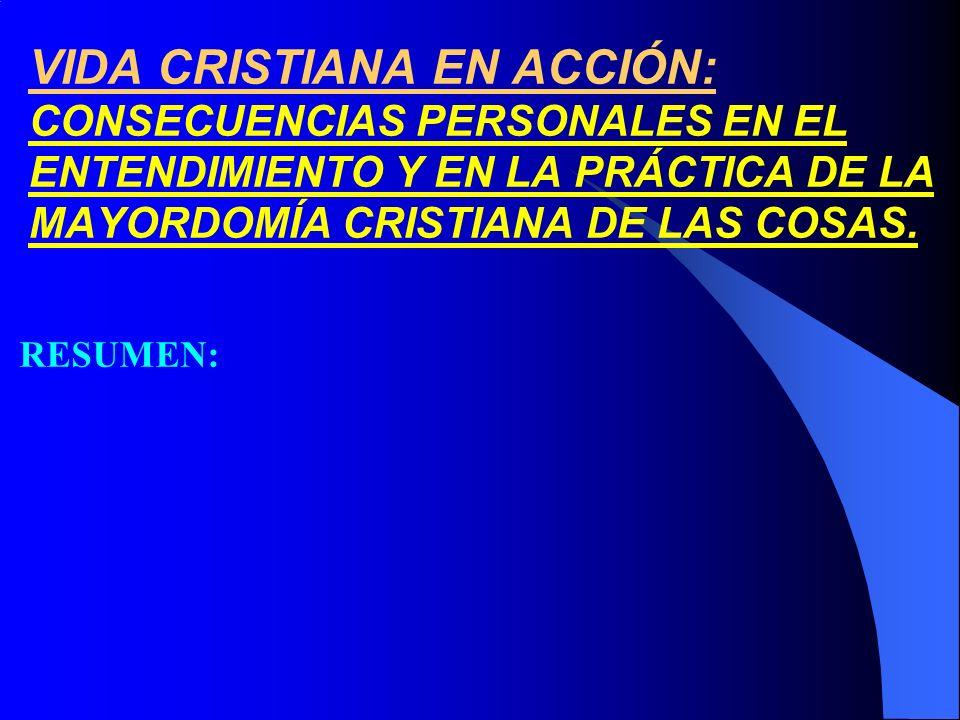 VIDA CRISTIANA EN ACCIÓN: CONSECUENCIAS PERSONALES EN EL ENTENDIMIENTO Y EN LA PRÁCTICA DE LA MAYORDOMÍA CRISTIANA DE LAS COSAS. RESUMEN: