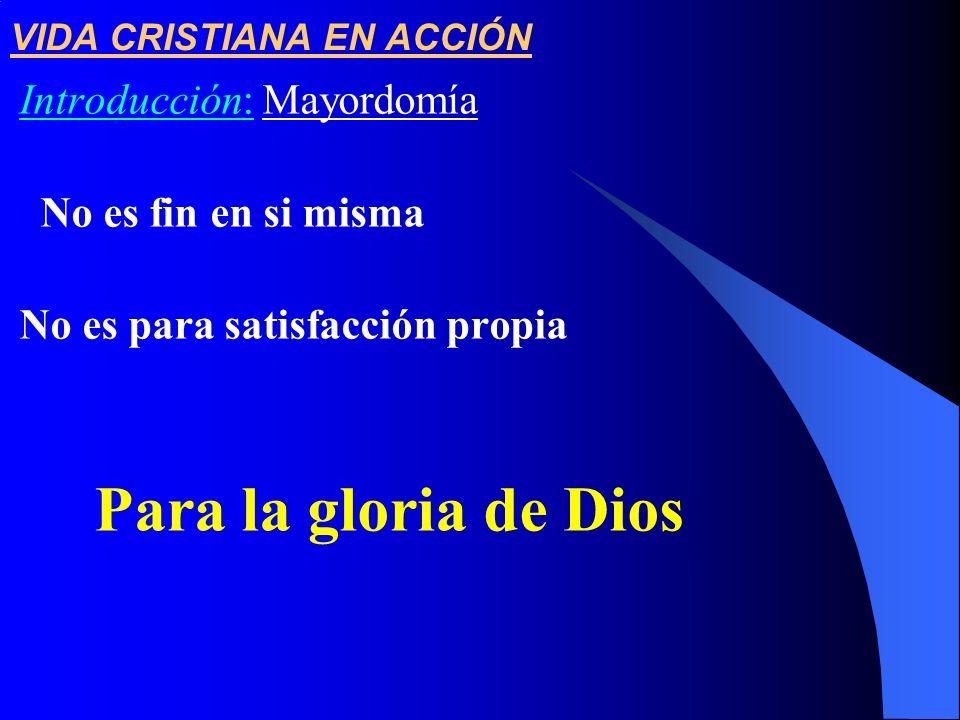 VIDA CRISTIANA EN ACCIÓN Introducción: Mayordomía No es fin en si misma No es para satisfacción propia Para la gloria de Dios
