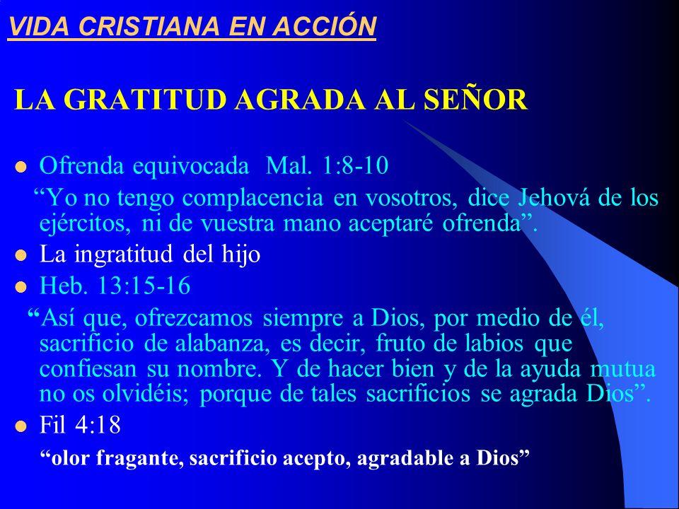 VIDA CRISTIANA EN ACCIÓN LA GRATITUD AGRADA AL SEÑOR Ofrenda equivocada Mal. 1:8-10 Yo no tengo complacencia en vosotros, dice Jehová de los ejércitos