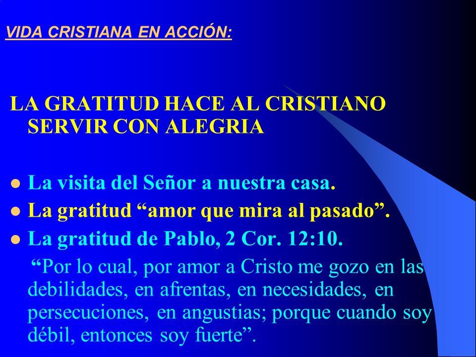 VIDA CRISTIANA EN ACCIÓN: LA GRATITUD HACE AL CRISTIANO SERVIR CON ALEGRIA La visita del Señor a nuestra casa. La gratitud amor que mira al pasado. La
