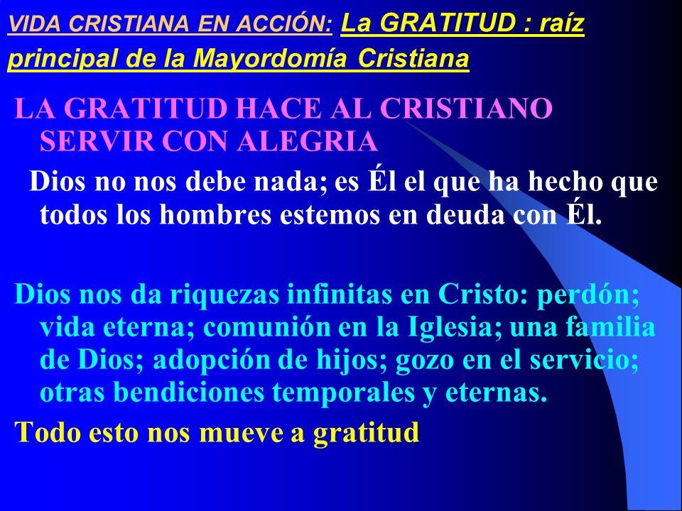 VIDA CRISTIANA EN ACCIÓN: La GRATITUD : raíz principal de la Mayordomía Cristiana LA GRATITUD HACE AL CRISTIANO SERVIR CON ALEGRIA Dios no nos debe na