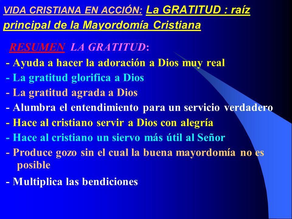 VIDA CRISTIANA EN ACCIÓN: La GRATITUD : raíz principal de la Mayordomía Cristiana RESUMEN LA GRATITUD: - Ayuda a hacer la adoración a Dios muy real -