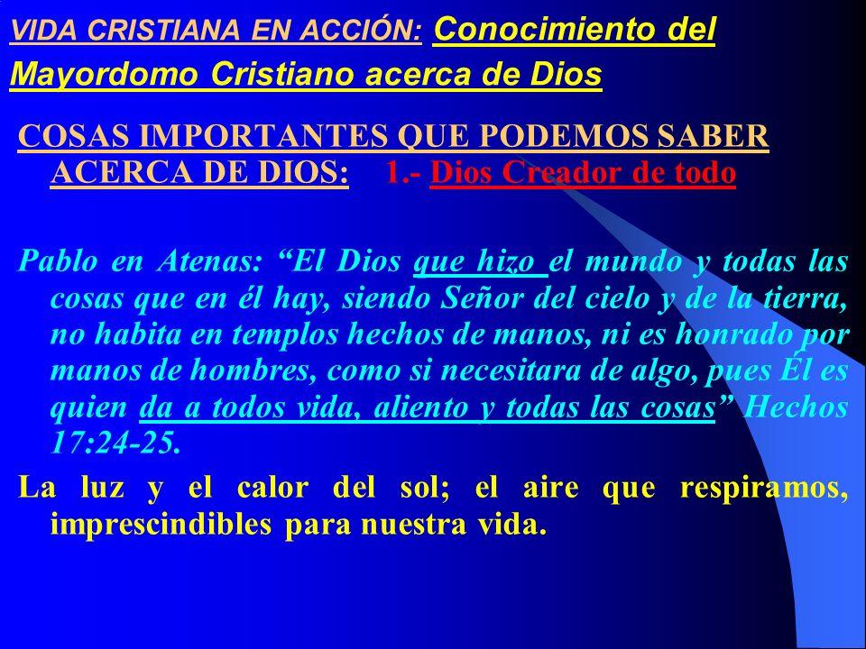 VIDA CRISTIANA EN ACCIÓN: Conocimiento del Mayordomo Cristiano acerca de Dios COSAS IMPORTANTES QUE PODEMOS SABER ACERCA DE DIOS: 1.- Dios Creador de