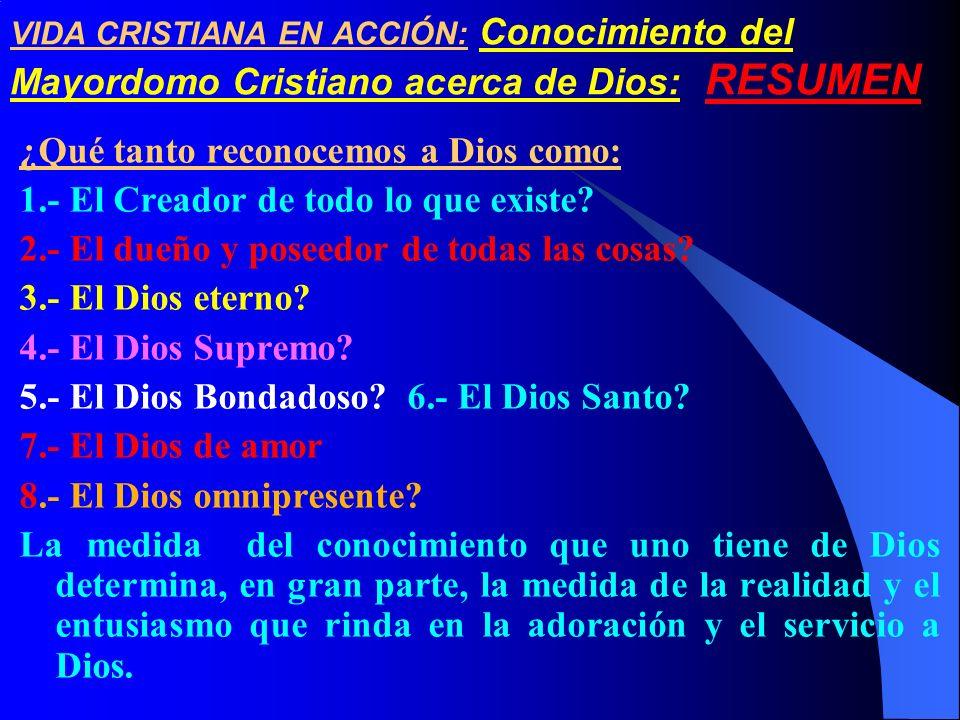 VIDA CRISTIANA EN ACCIÓN: Conocimiento del Mayordomo Cristiano acerca de Dios: RESUMEN ¿Qué tanto reconocemos a Dios como: 1.- El Creador de todo lo q