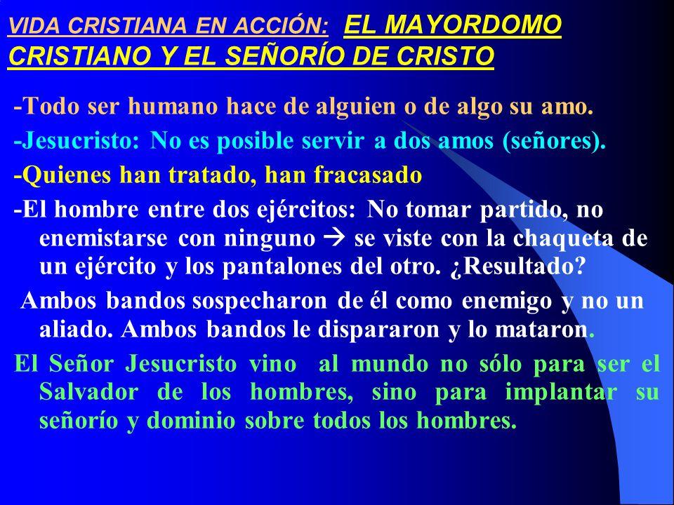 VIDA CRISTIANA EN ACCIÓN: EL MAYORDOMO CRISTIANO Y EL SEÑORÍO DE CRISTO -Todo ser humano hace de alguien o de algo su amo. -Jesucristo: No es posible