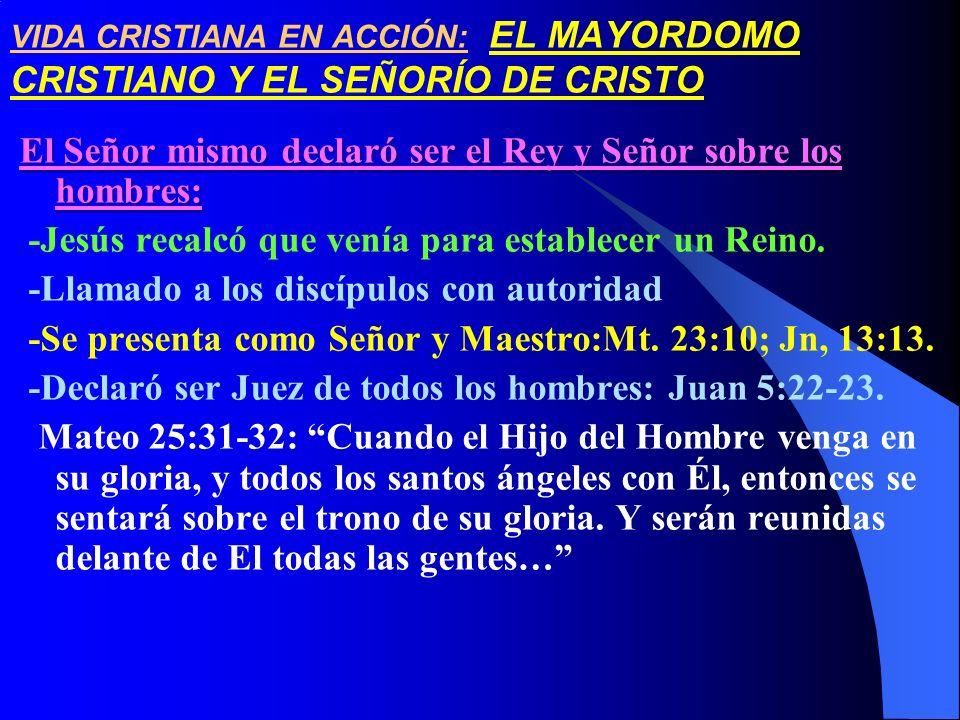 VIDA CRISTIANA EN ACCIÓN: EL MAYORDOMO CRISTIANO Y EL SEÑORÍO DE CRISTO El Señor mismo declaró ser el Rey y Señor sobre los hombres: -Jesús recalcó qu