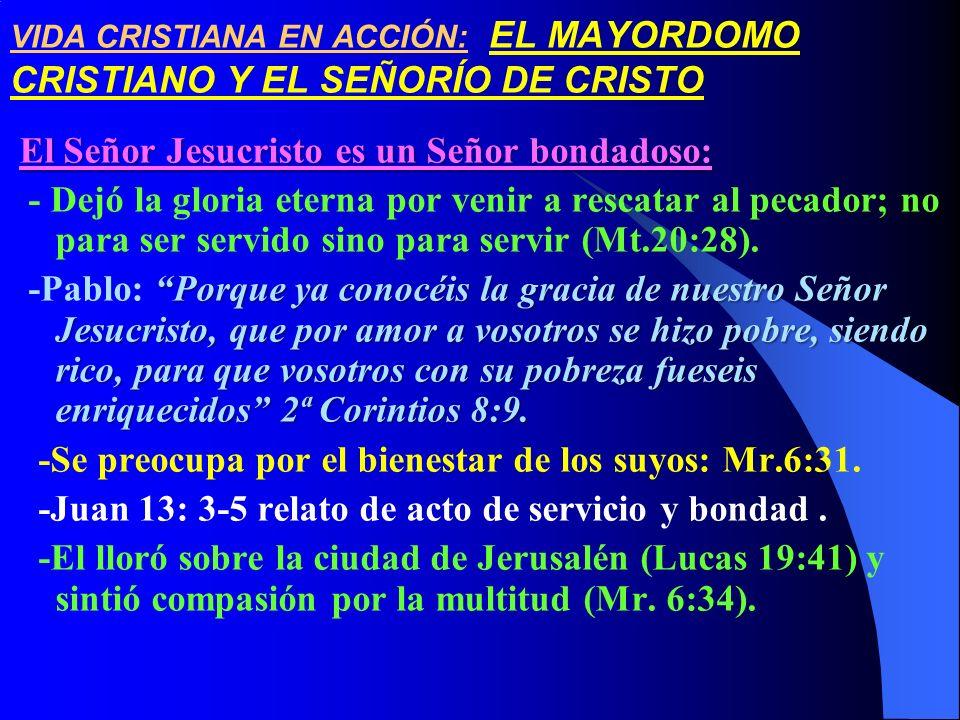 VIDA CRISTIANA EN ACCIÓN: EL MAYORDOMO CRISTIANO Y EL SEÑORÍO DE CRISTO El Señor Jesucristo es un Señor bondadoso: - Dejó la gloria eterna por venir a