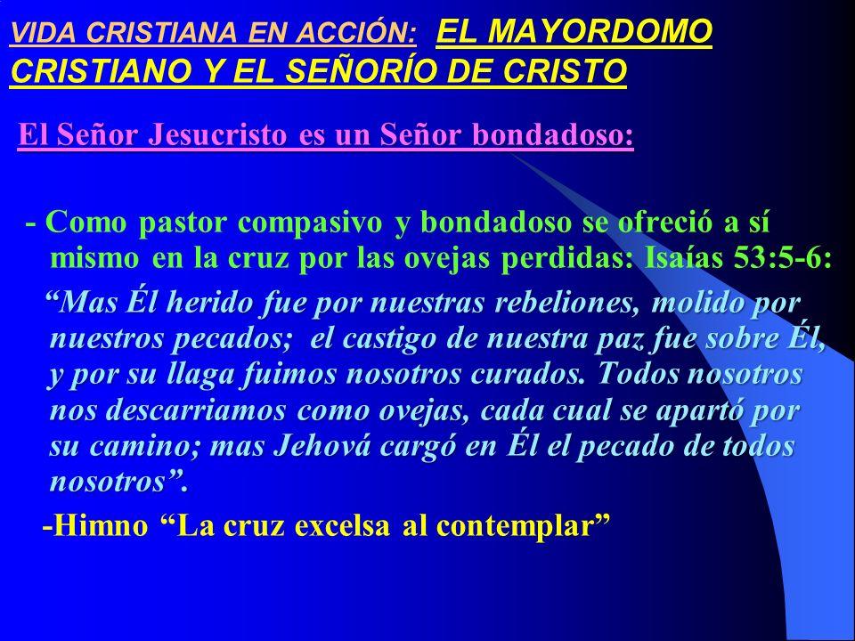 VIDA CRISTIANA EN ACCIÓN: EL MAYORDOMO CRISTIANO Y EL SEÑORÍO DE CRISTO El Señor Jesucristo es un Señor bondadoso: - Como pastor compasivo y bondadoso