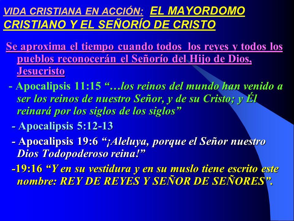 VIDA CRISTIANA EN ACCIÓN: EL MAYORDOMO CRISTIANO Y EL SEÑORÍO DE CRISTO Se aproxima el tiempo cuando todos los reyes y todos los pueblos reconocerán e