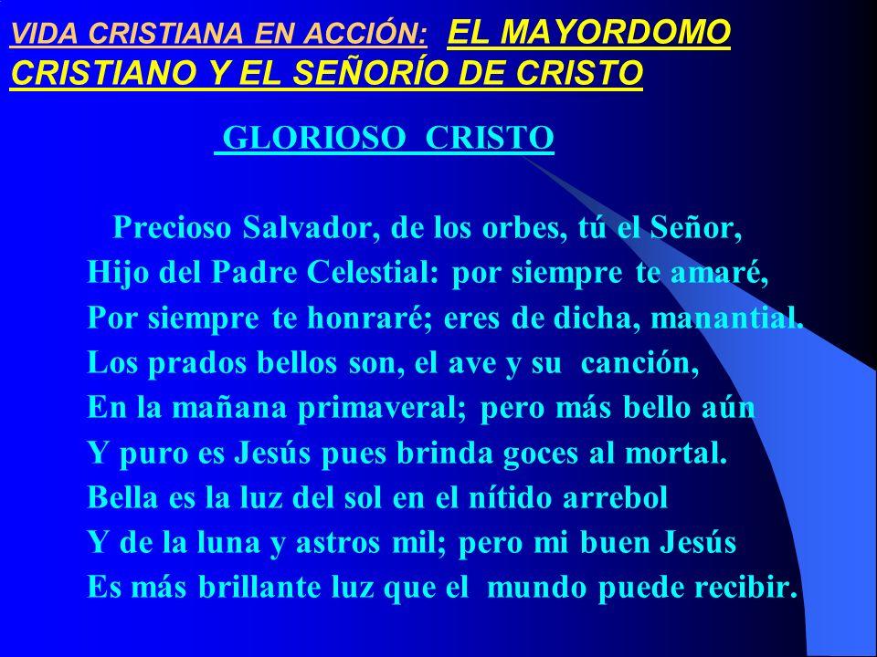 VIDA CRISTIANA EN ACCIÓN: EL MAYORDOMO CRISTIANO Y EL SEÑORÍO DE CRISTO GLORIOSO CRISTO Precioso Salvador, de los orbes, tú el Señor, Hijo del Padre C