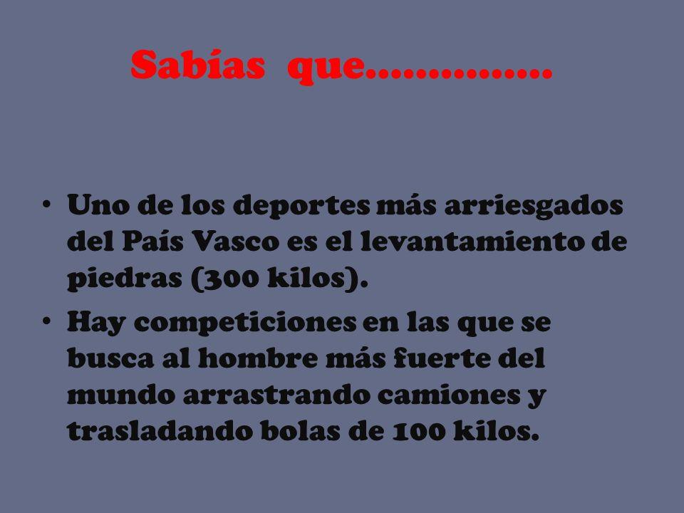 Sabías que…………… Uno de los deportes más arriesgados del País Vasco es el levantamiento de piedras (300 kilos). Hay competiciones en las que se busca a