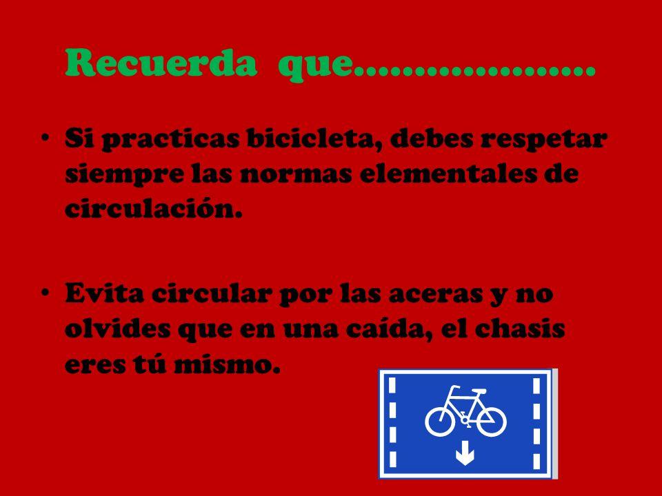 Recuerda que……………….. Si practicas bicicleta, debes respetar siempre las normas elementales de circulación. Evita circular por las aceras y no olvides