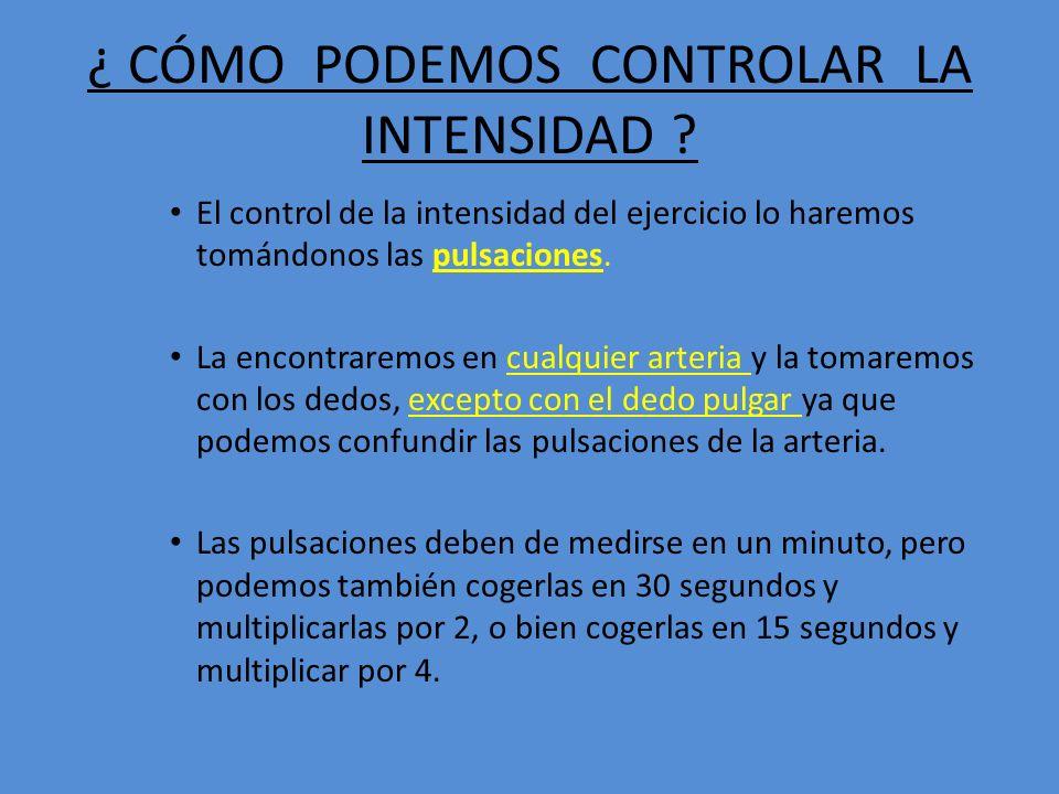 ¿ CÓMO PODEMOS CONTROLAR LA INTENSIDAD ? El control de la intensidad del ejercicio lo haremos tomándonos las pulsaciones. La encontraremos en cualquie