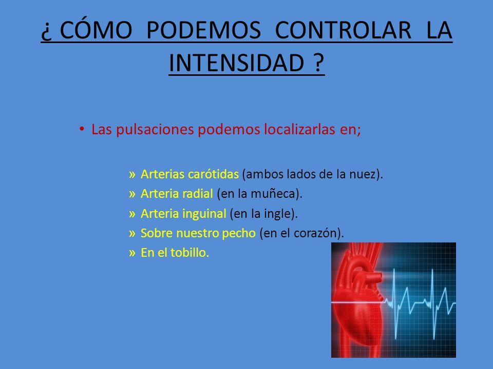 ¿ CÓMO PODEMOS CONTROLAR LA INTENSIDAD ? Las pulsaciones podemos localizarlas en; » Arterias carótidas (ambos lados de la nuez). » Arteria radial (en