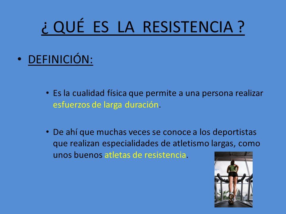 ¿ QUÉ ES LA RESISTENCIA ? DEFINICIÓN: Es la cualidad física que permite a una persona realizar esfuerzos de larga duración. De ahí que muchas veces se