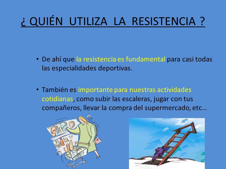 ¿ QUIÉN UTILIZA LA RESISTENCIA ? De ahí que la resistencia es fundamental para casi todas las especialidades deportivas. También es importante para nu