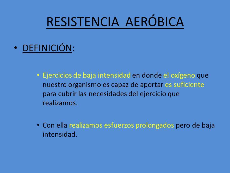RESISTENCIA AERÓBICA DEFINICIÓN: Ejercicios de baja intensidad en donde el oxígeno que nuestro organismo es capaz de aportar es suficiente para cubrir