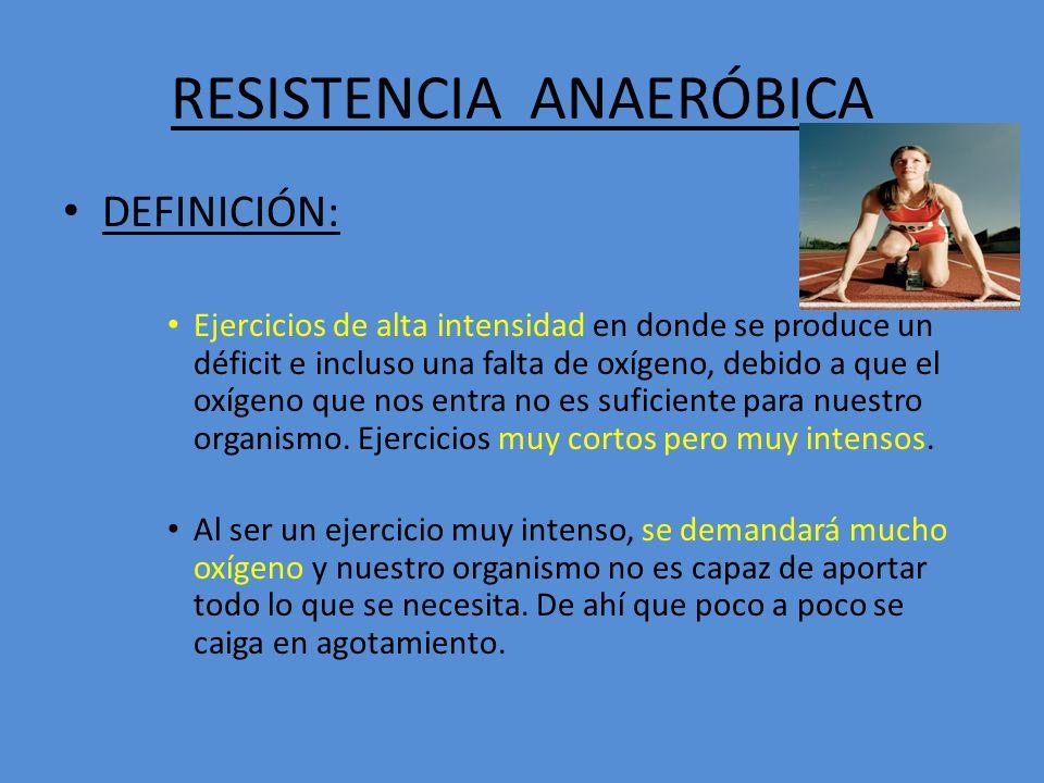 RESISTENCIA ANAERÓBICA DEFINICIÓN: Ejercicios de alta intensidad en donde se produce un déficit e incluso una falta de oxígeno, debido a que el oxígen