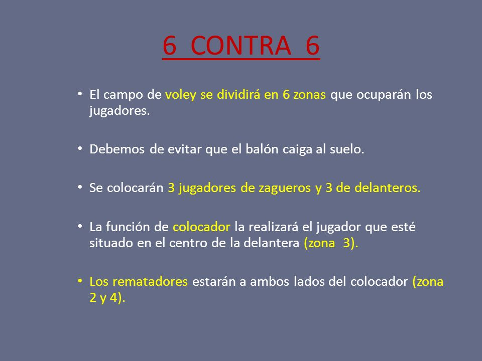 6 CONTRA 6 El campo de voley se dividirá en 6 zonas que ocuparán los jugadores. Debemos de evitar que el balón caiga al suelo. Se colocarán 3 jugadore