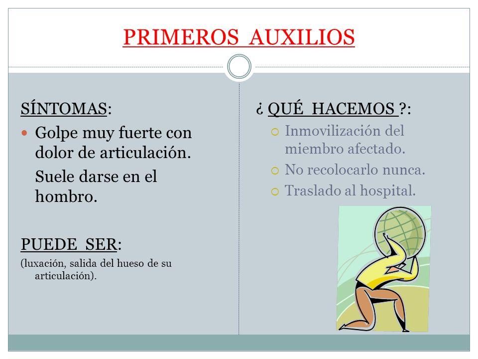 PRIMEROS AUXILIOS SÍNTOMAS: Golpe muy fuerte con dolor de articulación. Suele darse en el hombro. PUEDE SER: (luxación, salida del hueso de su articul