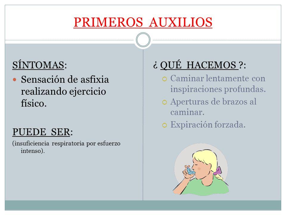PRIMEROS AUXILIOS SÍNTOMAS: Sensación de asfixia realizando ejercicio físico. PUEDE SER: (insuficiencia respiratoria por esfuerzo intenso). ¿ QUÉ HACE