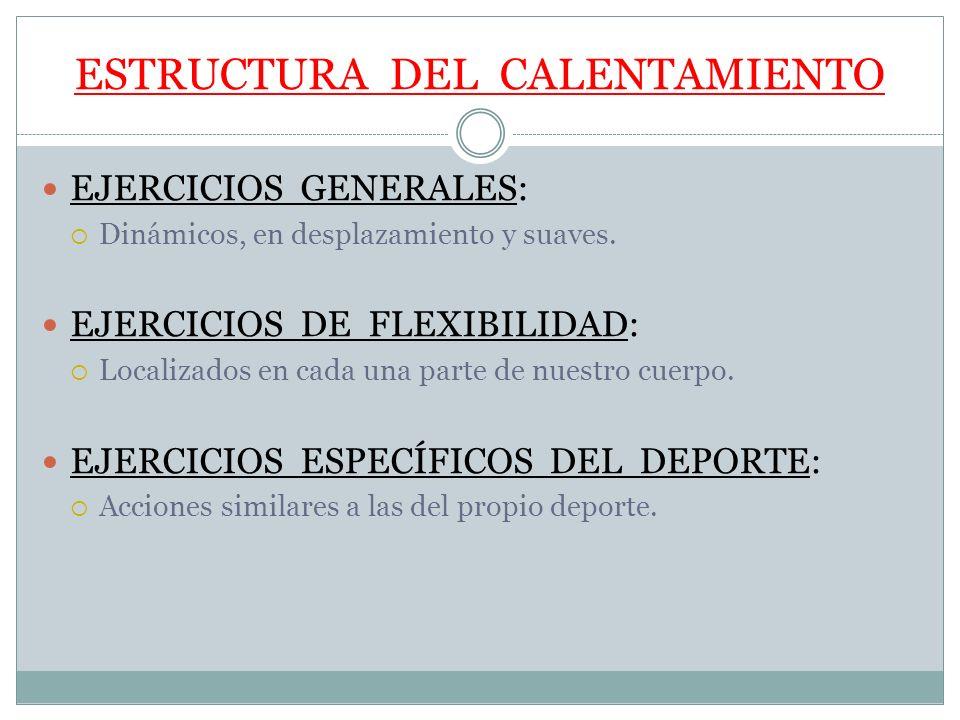 ESTRUCTURA DEL CALENTAMIENTO EJERCICIOS GENERALES: Dinámicos, en desplazamiento y suaves. EJERCICIOS DE FLEXIBILIDAD: Localizados en cada una parte de