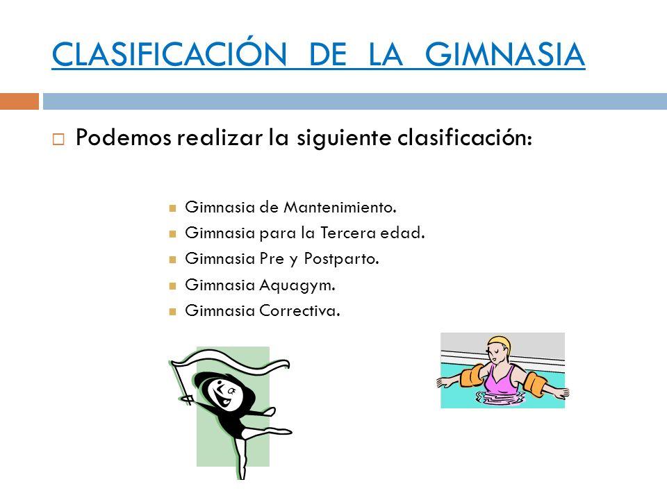 CLASIFICACIÓN DE LA GIMNASIA Podemos realizar la siguiente clasificación: Gimnasia de Mantenimiento. Gimnasia para la Tercera edad. Gimnasia Pre y Pos