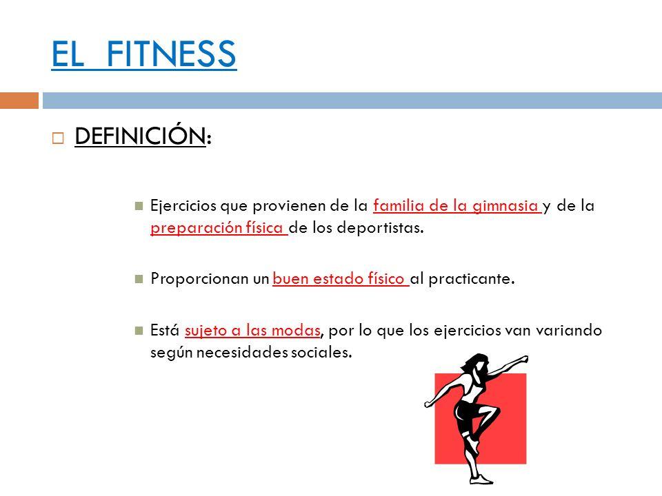 EL FITNESS DEFINICIÓN: Ejercicios que provienen de la familia de la gimnasia y de la preparación física de los deportistas. Proporcionan un buen estad