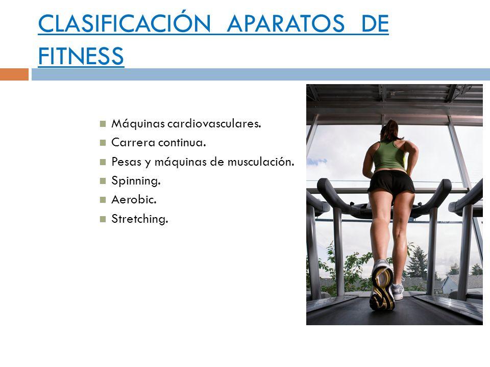 CLASIFICACIÓN APARATOS DE FITNESS Máquinas cardiovasculares. Carrera continua. Pesas y máquinas de musculación. Spinning. Aerobic. Stretching.